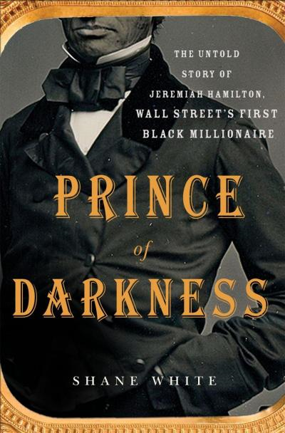 Book cover of Shane White's Prince of Darkness. Jeremiah Hamilton was the first black millionaire to amass his riches on Wall Street. No photographs or sketches of Hamilton have survived into the present day. www.jeremiahhamilton.org